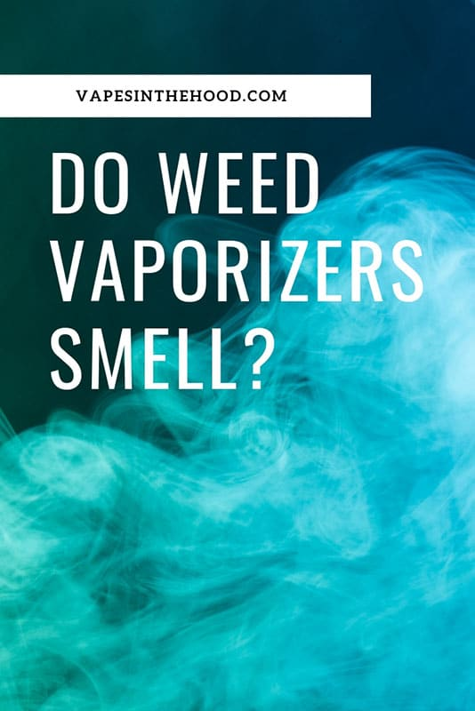 Do Cannabis Vaporizers Smell Strong and How To Minimize it?